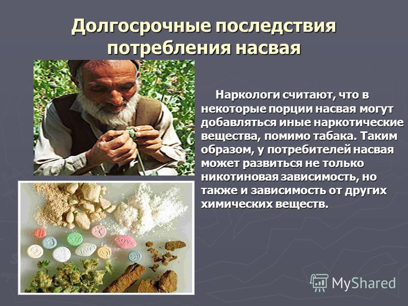 Долгосрочные последствия потребления насвая Наркологи считают, что в некоторые порции насвая могут добавляться иные наркотические вещества, помимо табака. Таким образом, у потребителей насвая может развиться не только никотиновая зависимость, но такж