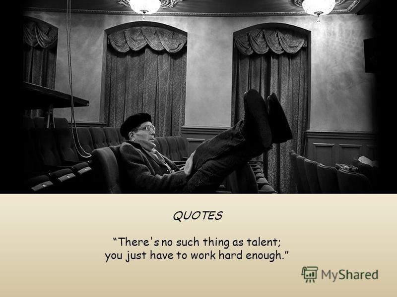 QUOTES There's no such thing as talent; you just have to work hard enough.