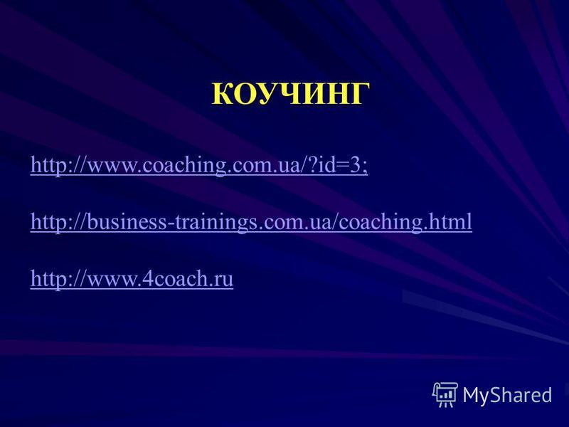 КОУЧИНГ http://www.coaching.com.ua/?id=3; http://business-trainings.com.ua/coaching.html http://www.4coach.ru