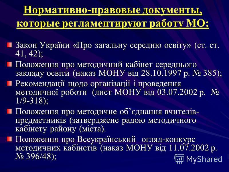 Нормативно-правовые документы, которые регламентируют работу МО: Закон України «Про загальну середню освіту» (ст. ст. 41, 42); Положення про методичний кабінет середнього закладу освіти (наказ МОНУ від 28.10.1997 р. 385); Рекомендації щодо організаці