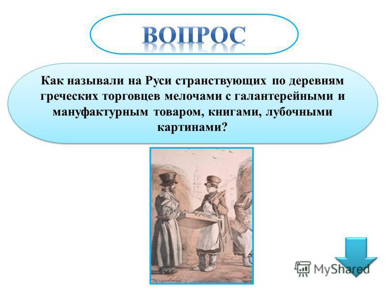 Как называли на Руси странствующих по деревням греческих торговцев мелочами с галантерейными и мануфактурным товаром, книгами, лубочными картинами?