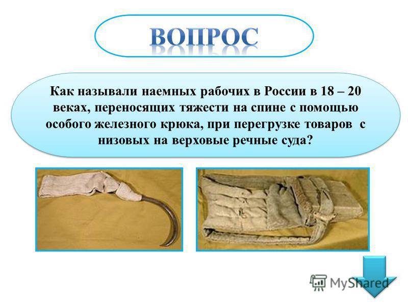 Как называли наемных рабочих в России в 18 – 20 веках, переносящих тяжести на спине с помощью особого железного крюка, при перегрузке товаров с низовых на верховые речные суда?
