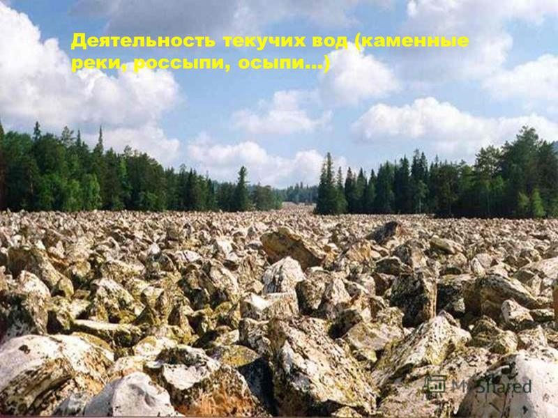 Деятельность текучих вод (каменные реки, россыпи, осыпи…)