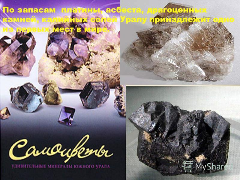 По запасам платины, асбеста, драгоценных камней, калийных солей Уралу принадлежит одно из первых мест в мире.