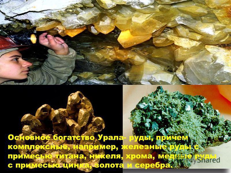Основное богатство Урала- руды, причем комплексные, например, железные руды с примесью титана, никеля, хрома, медные руды с примесью цинка, золота и серебра.