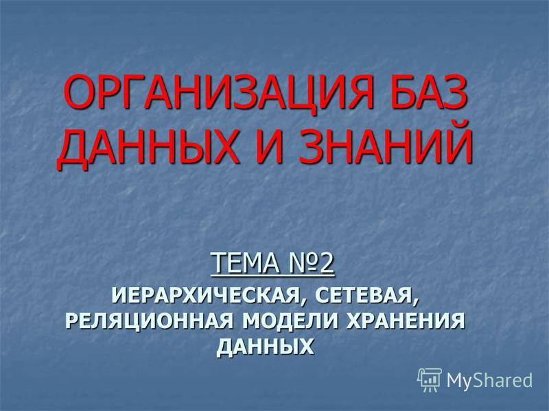 ОРГАНИЗАЦИЯ БАЗ ДАННЫХ И ЗНАНИЙ ТЕМА 2 ИЕРАРХИЧЕСКАЯ, СЕТЕВАЯ, РЕЛЯЦИОННАЯ МОДЕЛИ ХРАНЕНИЯ ДАННЫХ