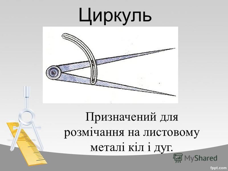 Циркуль Призначений для розмічання на листовому металі кіл і дуг.