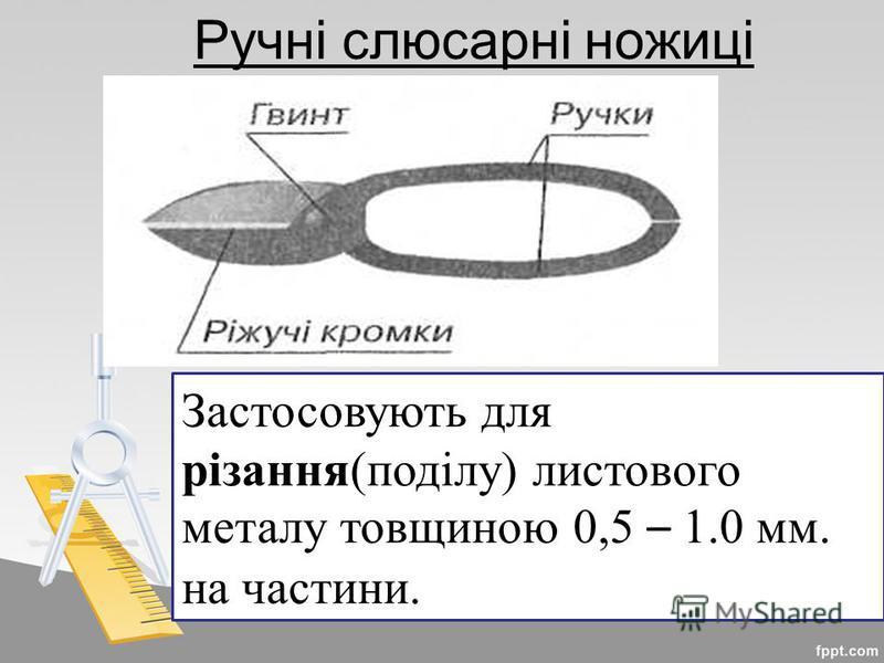 Ручні слюсарні ножиці Застосовують для різання(поділу) листового металу товщиною 0,5 – 1.0 мм. на частини.