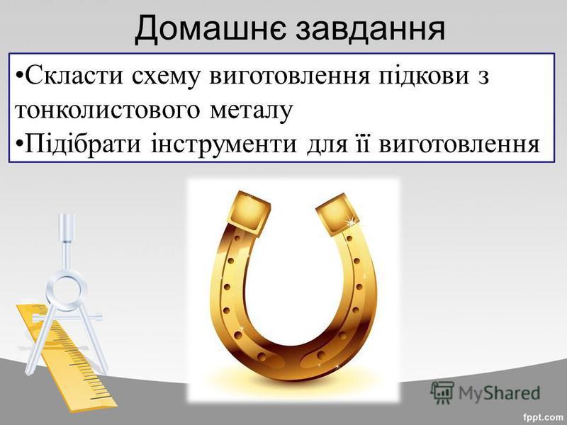 Домашнє завдання Скласти схему виготовлення підкови з тонколистового металу Підібрати інструменти для її виготовлення