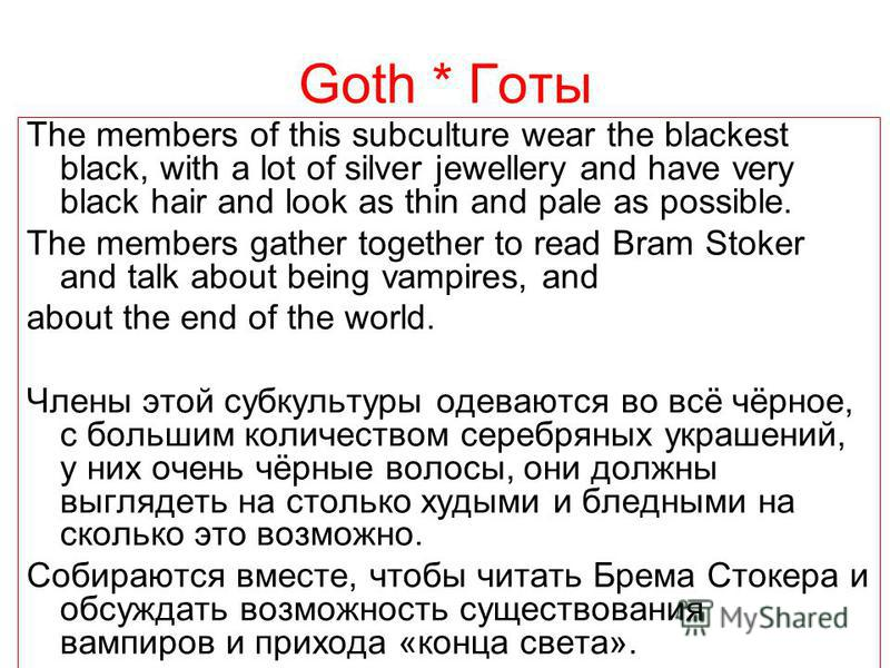 Goth * Готы The members of this subculture wear the blackest black, with a lot of silver jewellery and have very black hair and look as thin and pale as possible. The members gather together to read Bram Stoker and talk about being vampires, and abou