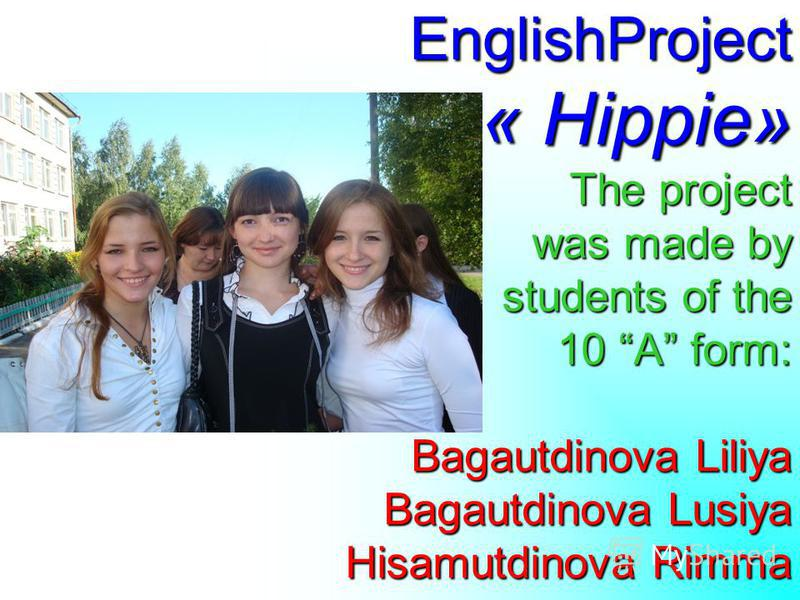 EnglishProject « Hippie» The project was made by students of the 10 A form: Bagautdinova Liliya Bagautdinova Lusiya Hisamutdinova Rimma