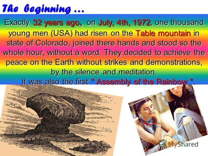 Exactly 32 years ago, on July, 4th, 1972, one thousand young men (USA) had risen on the Table mountain in state of Colorado, joined there hands and stood so the whole hour, without a word. They decided to achieve the peace on the Earth without strike