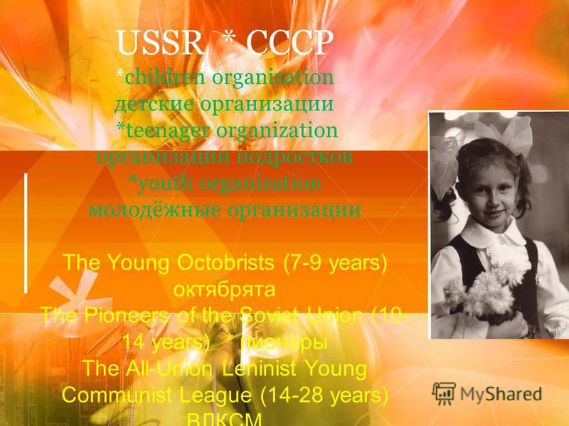 USSR * СССР *children organization детские организации *teenager organization организации подростков *youth organization молодёжные организации The Young Octobrists (7-9 years) октябрята The Pioneers of the Soviet Union (10- 14 years) * пионеры The A