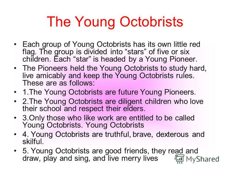 The Young Octobrists Each group of Young Octobrists has its own little red flag. The group is divided into stars of five or six children. Each star is headed by a Young Pioneer. The Pioneers held the Young Octobrists to study hard, live amicably and