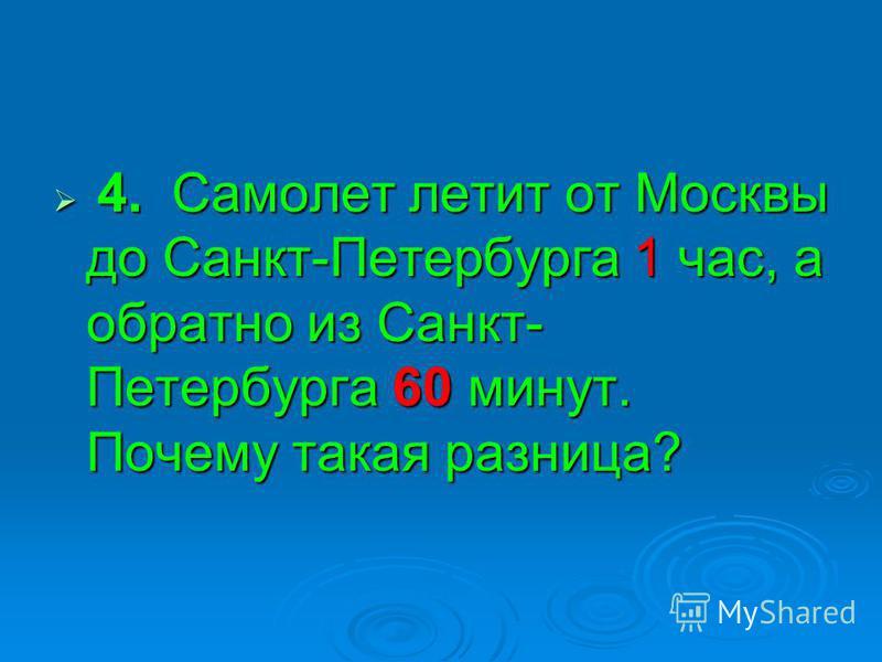 4. Самолет летит от Москвы до Санкт-Петербурга 1 час, а обратно из Санкт- Петербурга 60 минут. Почему такая разница? 4. Самолет летит от Москвы до Санкт-Петербурга 1 час, а обратно из Санкт- Петербурга 60 минут. Почему такая разница?