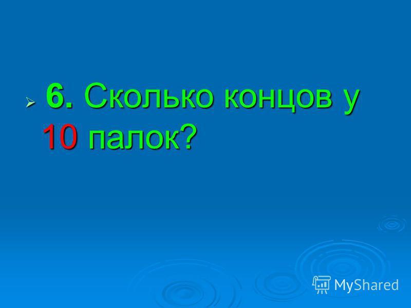 6. Сколько концов у 10 палок? 6. Сколько концов у 10 палок?