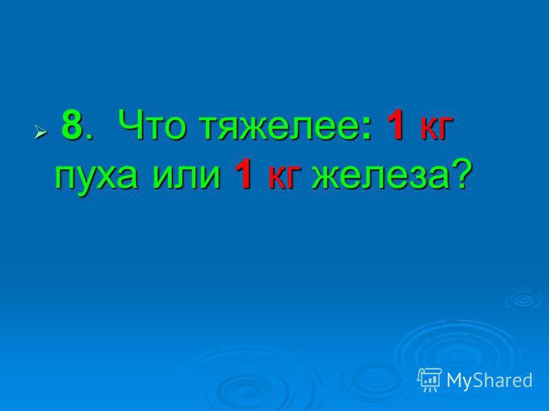 8. Что тяжелее: 1 кг пуха или 1 кг железа? 8. Что тяжелее: 1 кг пуха или 1 кг железа?