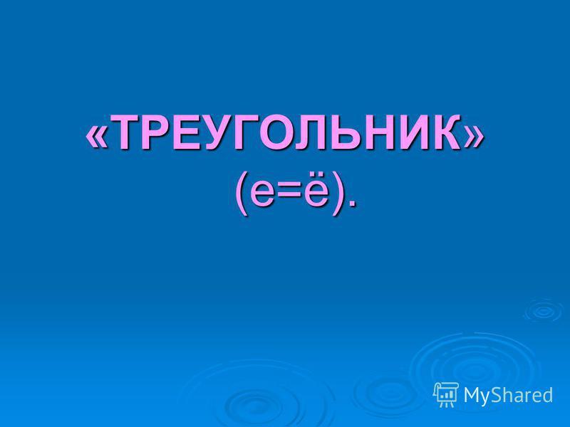 «ТРЕУГОЛЬНИК» (е=ё).