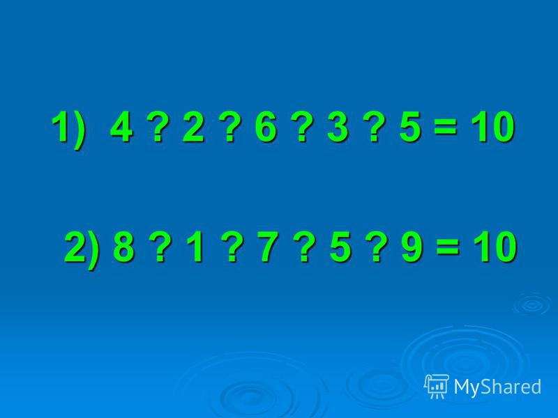 1) 4 ? 2 ? 6 ? 3 ? 5 = 10 1) 4 ? 2 ? 6 ? 3 ? 5 = 10 2) 8 ? 1 ? 7 ? 5 ? 9 = 10 2) 8 ? 1 ? 7 ? 5 ? 9 = 10