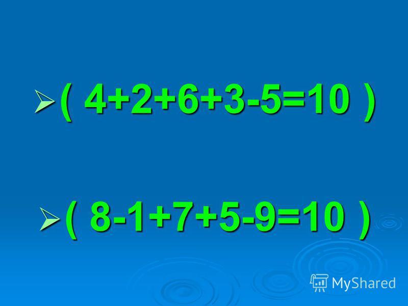 ( 4+2+6+3-5=10 ) ( 4+2+6+3-5=10 ) ( 8-1+7+5-9=10 ) ( 8-1+7+5-9=10 )
