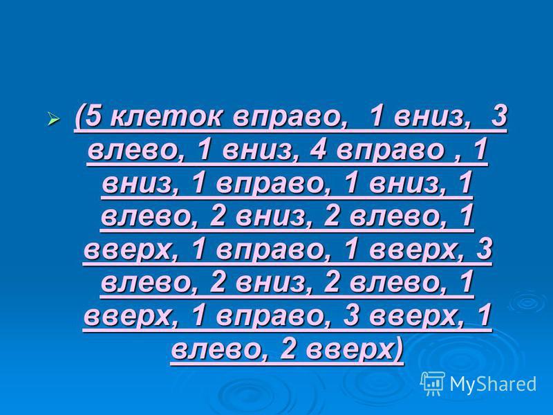 (5 клеток вправо, 1 вниз, 3 влево, 1 вниз, 4 вправо, 1 вниз, 1 вправо, 1 вниз, 1 влево, 2 вниз, 2 влево, 1 вверх, 1 вправо, 1 вверх, 3 влево, 2 вниз, 2 влево, 1 вверх, 1 вправо, 3 вверх, 1 влево, 2 вверх) (5 клеток вправо, 1 вниз, 3 влево, 1 вниз, 4
