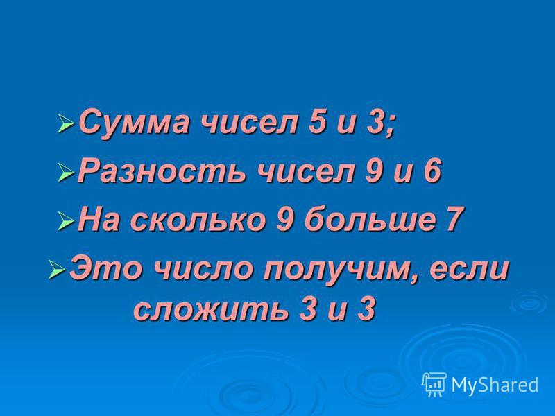 Сумма чисел 5 и 3; Сумма чисел 5 и 3; Разность чисел 9 и 6 Разность чисел 9 и 6 На сколько 9 больше 7 На сколько 9 больше 7 Это число получим, если сложить 3 и 3 Это число получим, если сложить 3 и 3