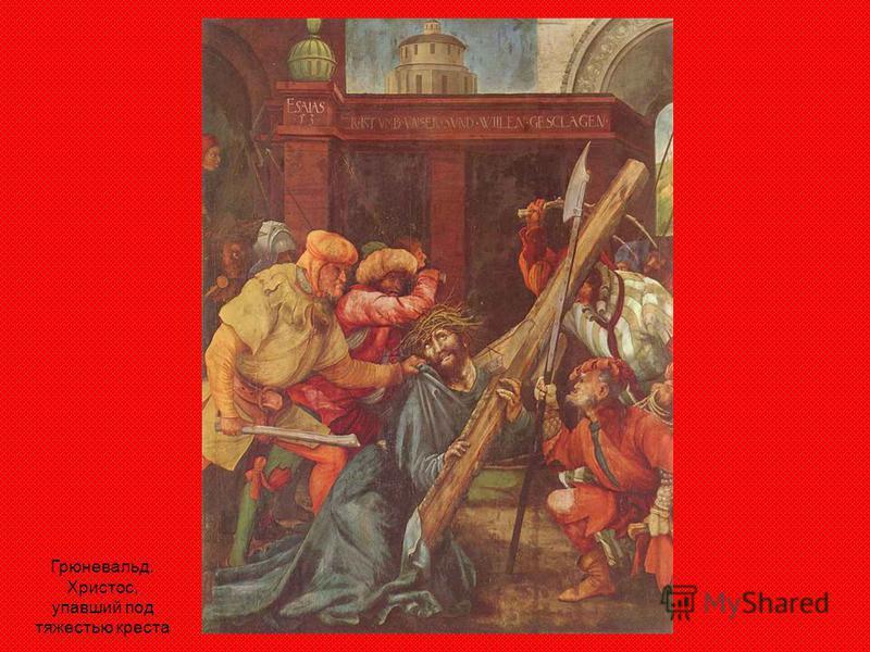 Грюневальд. Христос, упавший под тяжестью креста