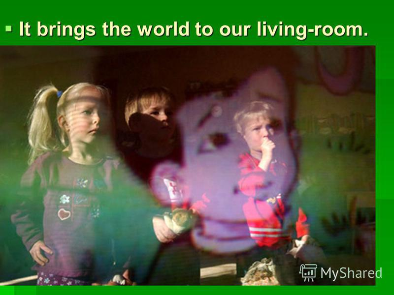 It brings the world to our living-room. It brings the world to our living-room.