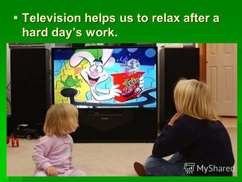 Television helps us to relax after a hard days work. Television helps us to relax after a hard days work.