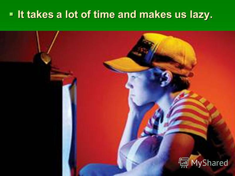 It takes a lot of time and makes us lazy. It takes a lot of time and makes us lazy.