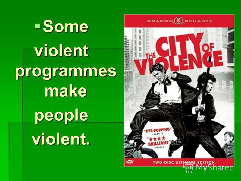Some Some violent programmes make peopleviolent.