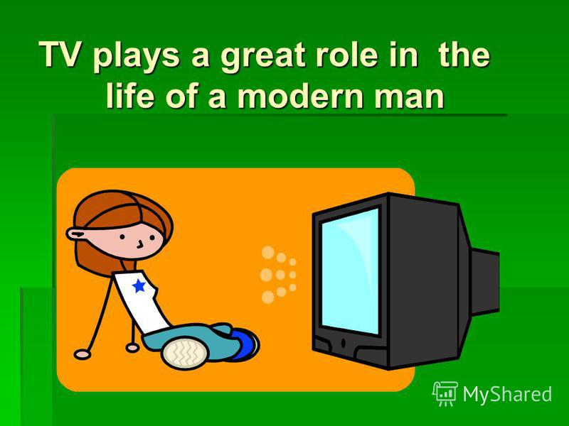 role of television in modern life Our modern society is a conflicting society this can be observed in people's  minds about the role of the television in their life everybody blames the.