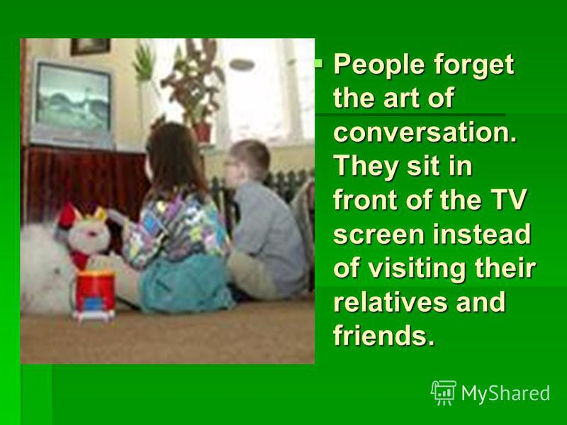 People forget the art of conversation. They sit in front of the TV screen instead of visiting their relatives and friends.