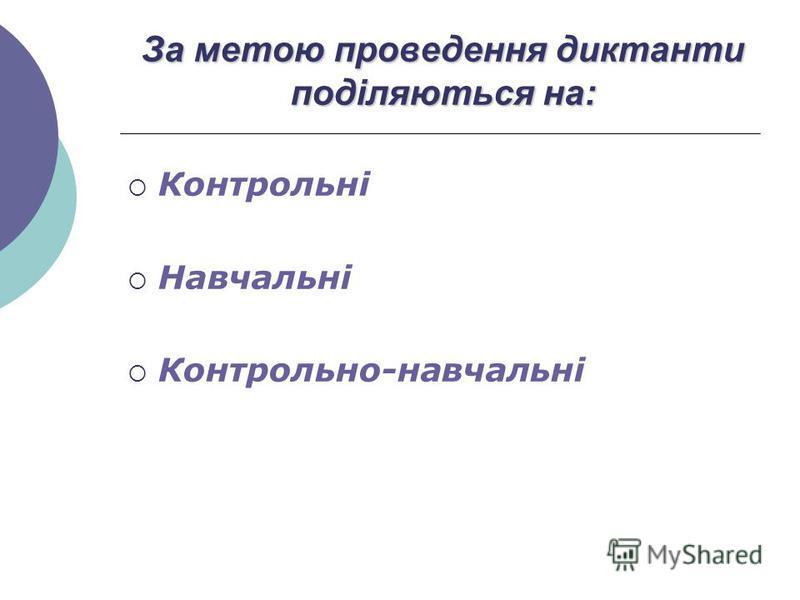 За метою проведення диктанти поділяються на: Контрольні Навчальні Контрольно-навчальні