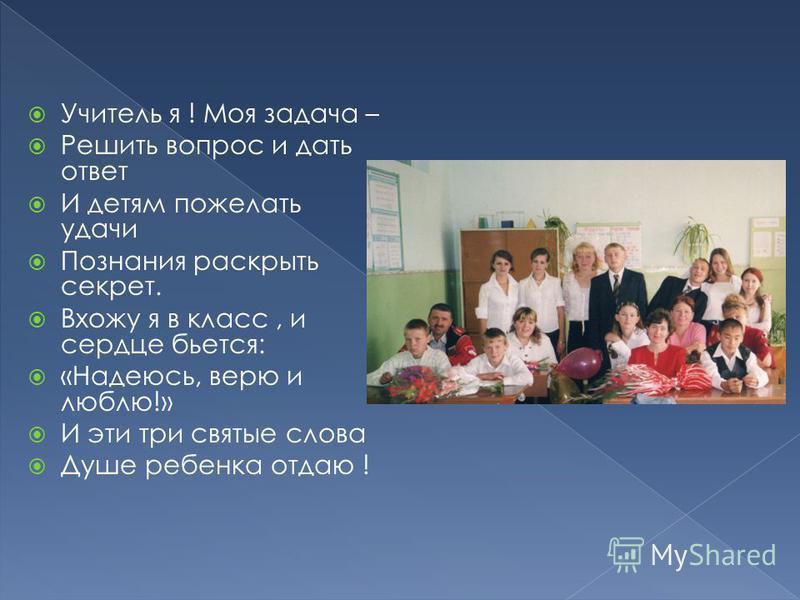 Учитель я ! Моя задача – Решить вопрос и дать ответ И детям пожелать удачи Познания раскрыть секрет. Вхожу я в класс, и сердце бьется: «Надеюсь, верю и люблю!» И эти три святые слова Душе ребенка отдаю !