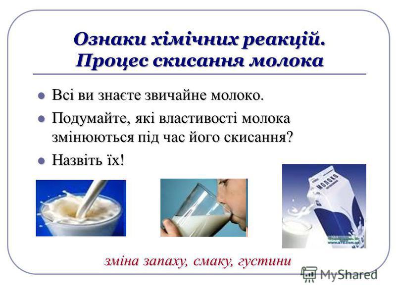 Ознаки хімічних реакцій. Процес скисання молока Всі ви знаєте звичайне молоко. Всі ви знаєте звичайне молоко. Подумайте, які властивості молока змінюються під час його скисання? Подумайте, які властивості молока змінюються під час його скисання? Назв