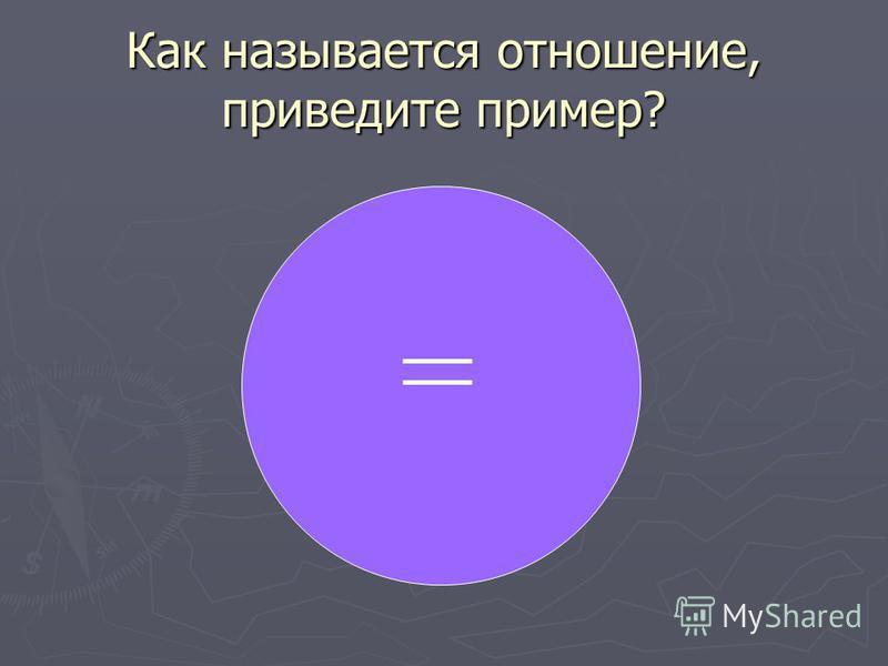 Как называется отношение, приведите пример?