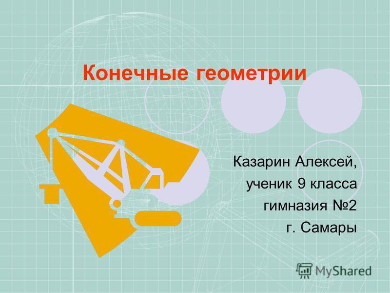 Конечные геометрии Казарин Алексей, ученик 9 класса гимназия 2 г. Самары