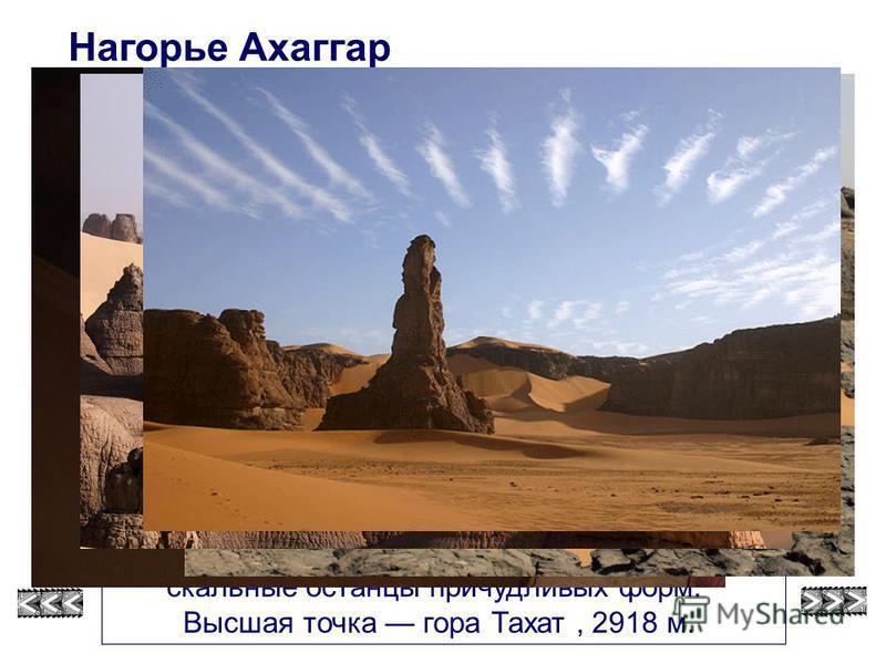 Ахаггар, в переводе означает «благородный», состоит из вулканических пород. В результате выветривания образовались скальные останцы причудливых форм. Высшая точка гора Тахат, 2918 м. Нагорье Ахаггар смотри