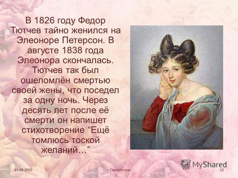 11.08.201512 В 1826 году Федор Тютчев тайно женился на Элеоноре Петерсон. В августе 1838 года Элеонора скончалась. Тютчев так был ошеломлён смертью своей жены, что поседел за одну ночь. Через десять лет после её смерти он напишет стихотворение Ещё то