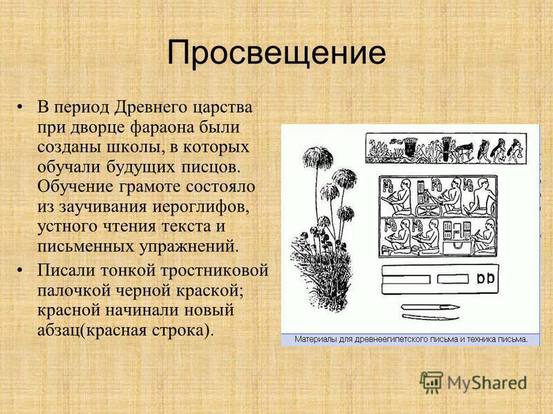 Просвещение В период Древнего царства при дворце фараона были созданы школы, в которых обучали будущих писцов. Обучение грамоте состояло из заучивания иероглифов, устного чтения текста и письменных упражнений. Писали тонкой тростниковой палочкой черн