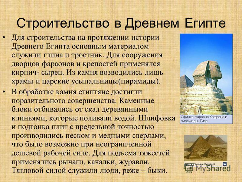 Строительство в Древнем Египте Для строительства на протяжении истории Древнего Египта основным материалом служили глина и тростник. Для сооружения дворцов фараонов и крепостей применялся кирпич- сырец. Из камня возводились лишь храмы и царские усыпа