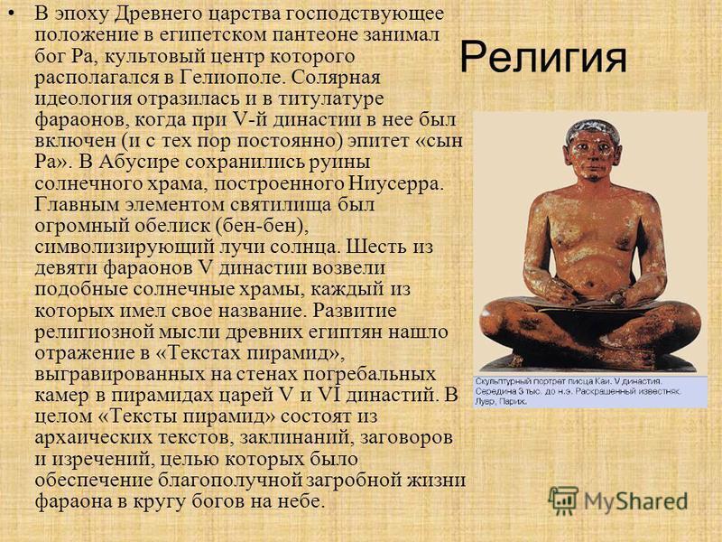 Религия В эпоху Древнего царства господствующее положение в египетском пантеоне занимал бог Ра, культовый центр которого располагался в Гелиополе. Солярная идеология отразилась и в титулатуре фараонов, когда при V-й династии в нее был включен (и с те