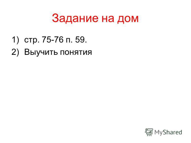 Задание на дом 1)стр. 75-76 п. 59. 2)Выучить понятия