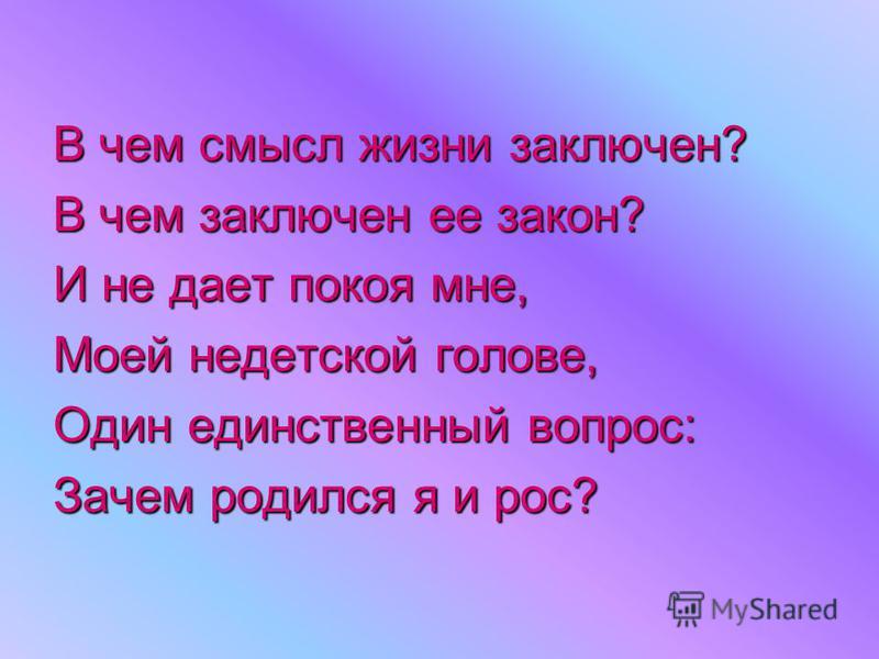 В чем смысл жизни заключен? В чем заключен ее закон? И не дает покоя мне, Моей недетской голове, Один единственный вопрос: Зачем родился я и рос?