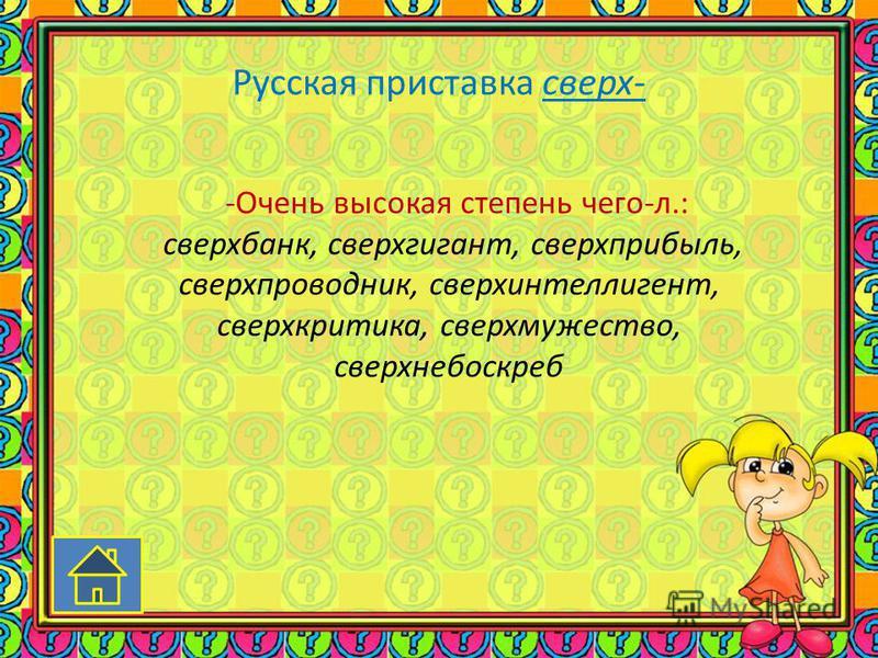 Русская приставка сверх- -Очень высокая степень чего-л.: сверх банк, сверхгигант, сверхприбыль, сверхпроводник, сверх интеллигент, сверх критика, сверх мужество, сверх небоскреб