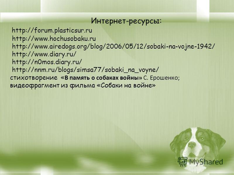 Интернет-ресурсы: http://forum.plasticsur.ru http://www.hochusobaku.ru http://www.airedogs.org/blog/2006/05/12/sobaki-na-vojne-1942/ http://www.diary.ru/ http://n0mos.diary.ru/ http://nnm.ru/blogs/simsa77/sobaki_na_voyne/ стихотворение « В память о с