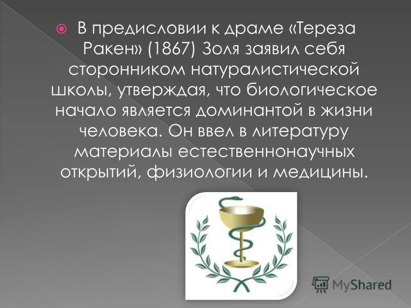 В предисловии к драме «Тереза Ракен» (1867) Золя заявил себя сторонником натуралистической школы, утверждая, что биологическое начало является доминантой в жизни человека. Он ввел в литературу материалы естественнонаучных открытий, физиологии и медиц