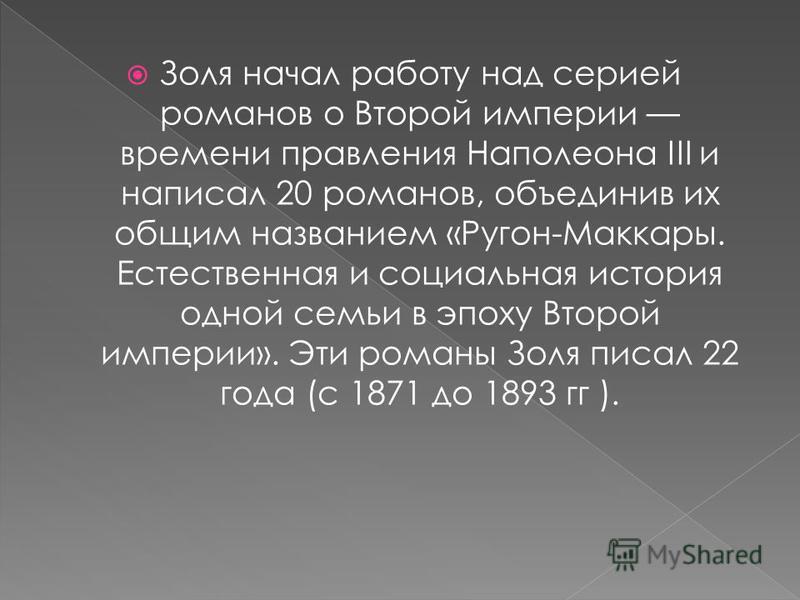 Золя начал работу над серией романов о Второй империи времени правления Наполеона III и написал 20 романов, объединив их общим названием «Ругон-Маккары. Естественная и социальная история одной семьи в эпоху Второй империи». Эти романы Золя писал 22 г