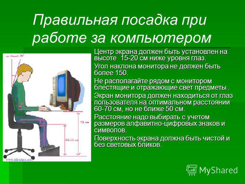 Правильная посадка при работе за компьютером Центр экрана должен быть установлен на высоте 15-20 см ниже уровня глаз. Угол наклона монитора не должен быть более 150. Не располагайте рядом с монитором блестящие и отражающие свет предметы. Экран монито